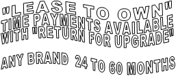 """LEASE TO OWN"" TIME PAYMENTS AVAILABLE WITH ""RETURN FOR UPGRADE""  ANY BRAND  24 TO 60 MONTHS"